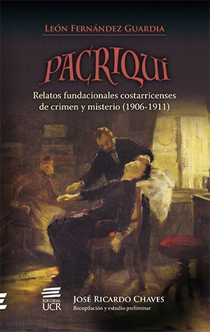 Pacriquí. Relatos fundacionales costarricenses de crimen y misterio (1906-1911).